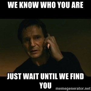 liam neeson taken - We know who you are Just wait until we find you