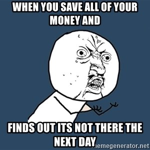 Y U No - When you save all of your money and  finds out its not there the next day