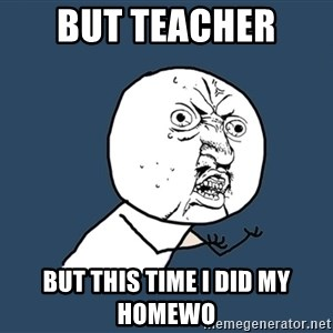 Y U No - But teacher  But this time i did my homewo