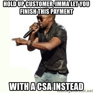 Imma Let you finish kanye west - Hold up customer, imma let you finish this payment  with a CSA instead