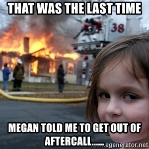 Disaster Girl - That was the last time  Megan told me to get out of aftercall......