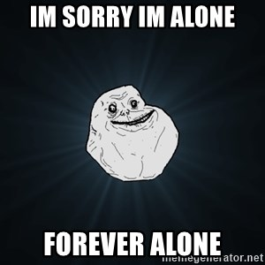 Forever Alone - im sorry im alone forever alone