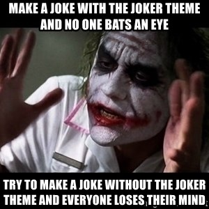 joker mind loss - make a joke with the joker theme and no one bats an eye try to make a joke without the joker theme and everyone loses their mind