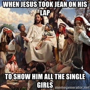 storytime jesus - When Jesus took Jean on his lap to show him all the single girls