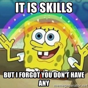Spongebob - It is skills But I forgot you don't have any