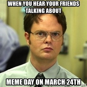 Dwight Meme - when you hear your friends talking about Meme day on March 24th