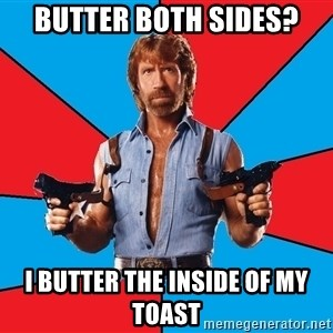 Chuck Norris  - butter both sides? I butter the inside of my toast