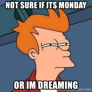 Not sure if troll - not sure if its monday or im dreaming