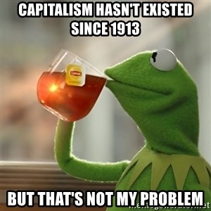 Kermit The Frog Drinking Tea - capitalism hasn't existed since 1913 but that's not my problem
