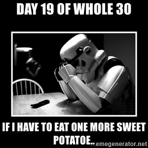 Sad Trooper - Day 19 of Whole 30 If I have to eat one more sweet potatoe..