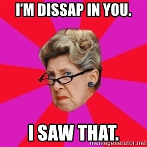 Disgusted Grandma - I'm dissap in you. I saw that.