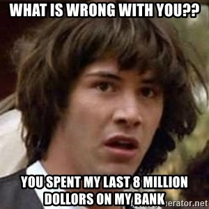 Conspiracy Keanu - what is wrong with you?? you spent my last 8 million dollors on my bank