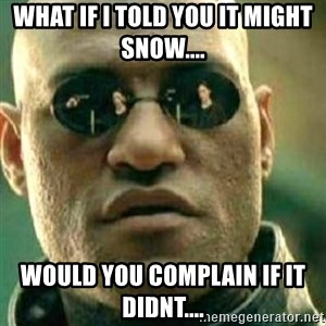 What If I Told You - What if I told you it might snow.... would you complain if it didnt....