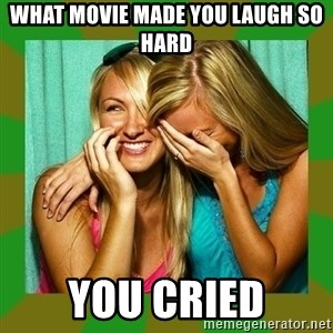 Laughing Girls  - What movie made you laugh so hard You cried