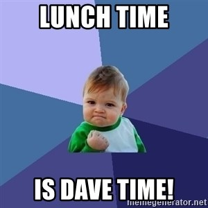 Success Kid - Lunch time Is Dave time!