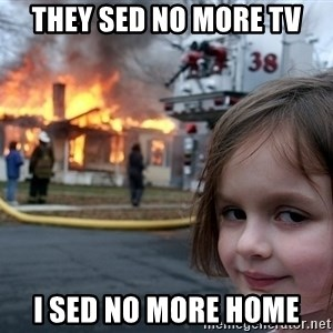 Disaster Girl - they sed no more tv i sed no more home