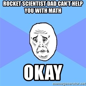 Okay Guy - Rocket scientist dad can't help you with math Okay