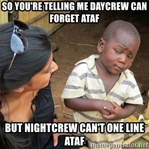 Skeptical 3rd World Kid - So you're telling me daycrew can forget ATAF But nightcrew can't one line ATAF