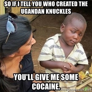 Skeptical 3rd World Kid - So if i tell you who created the ugandan knuckles you'll give me some cocaine.