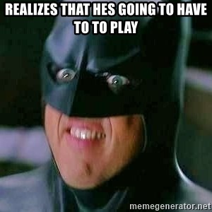 Goddamn Batman - Realizes that hes going to have to to play