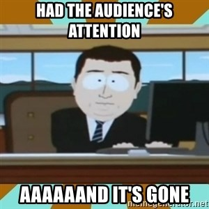 And it's gone - Had the audience's attention aaaaaand it's gone