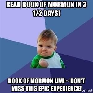Success Kid - Read Book of Mormon in 3 1/2 days!   BOOK of MORMON LIVE ~ Don't miss this epic experience!