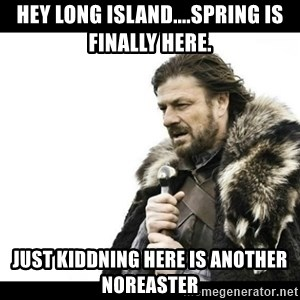 Winter is Coming - Hey Long Island....spring is finally here. Just kiddning here is another Noreaster