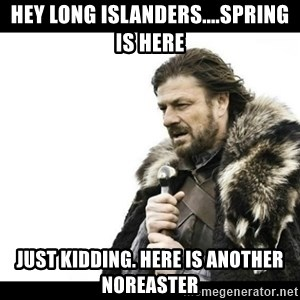Winter is Coming - Hey Long Islanders....spring is here Just Kidding. Here is another Noreaster