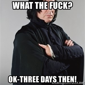 Snape - What the fuck? Ok-three days then!