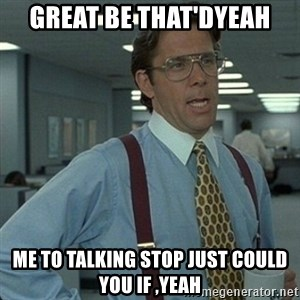 Yeah that'd be great... - Great Be That'dYeah Me To Talking Stop Just Could You If ,Yeah
