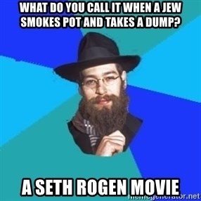 Jewish Dude - what do you call it when a jew smokes pot and takes a dump? a seth rogen movie
