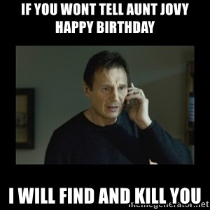 I will find you and kill you - IF YOU WONT TELL AUNT JOVY HAPPY BIRTHDAY I WILL FIND AND KILL YOU