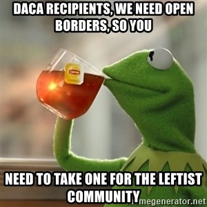 Kermit The Frog Drinking Tea - DACA recipients, we need open borders, so you need to take one for the Leftist Community