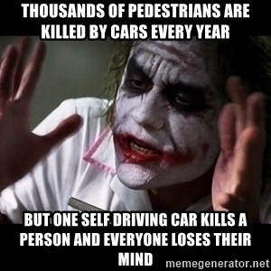 joker mind loss - Thousands of pedestrians are killed by cars every year But one self driving car kills a person and everyone loses their mind