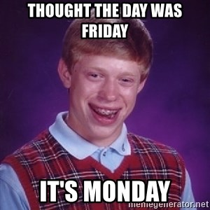 Bad Luck Brian - Thought the day was Friday It's Monday