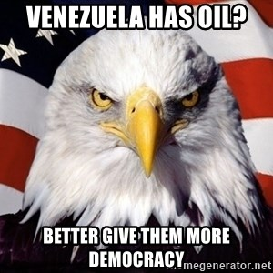 American Pride Eagle - VENEZUELA HAS OIL? BETTER GIVE THEM MORE DEMOCRACY