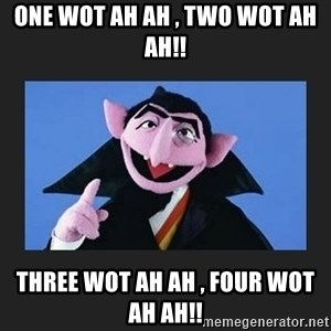 The Count from Sesame Street - One Wot Ah Ah , Two Wot Ah ah!! Three Wot Ah Ah , Four Wot Ah ah!!