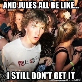 Sudden Realization Ralph - And Jules all be like... I still don't get it