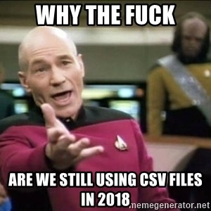 Why the fuck - why the fuck are we still using csv files  in 2018