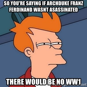 Futurama Fry - So you're saying if Archduke Franz Ferdinand wasnt asassinated There would be no WW1