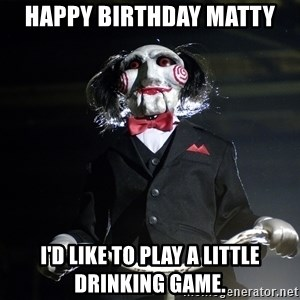 Jigsaw - Happy Birthday Matty I'd like to play a little drinking game.