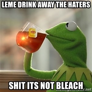 Kermit The Frog Drinking Tea - leme drink away the haters shit its not bleach