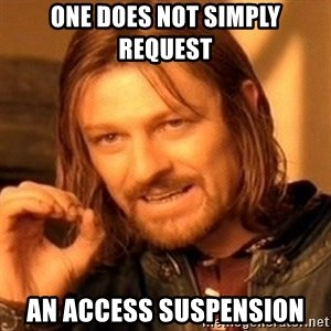 One Does Not Simply - One does not simply request an access suspension
