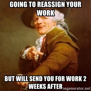 Joseph Ducreux - Going to reassign your work But will send you for work 2 weeks after