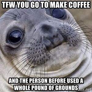 Awkward Moment Seal - TFW you go to make coffee And the person before used a whole pound of grounds