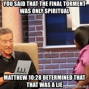 Maury Lie Detector - You said that the final torment was only spiritual Matthew 10:28 determined that that was a lie