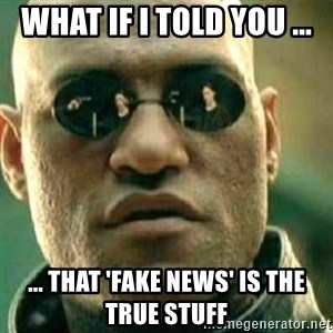 What If I Told You - What if I told you ... ... that 'fake news' is the true stuff