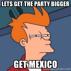 Futurama Fry - LETS get the party bigger get mexico
