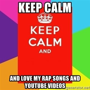 Keep calm and - Keep calm And love my rap songs and youtube videos