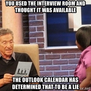 Maury Lie Detector - You used the interview room and thought it was available The outlook calendar has determined that to be a lie